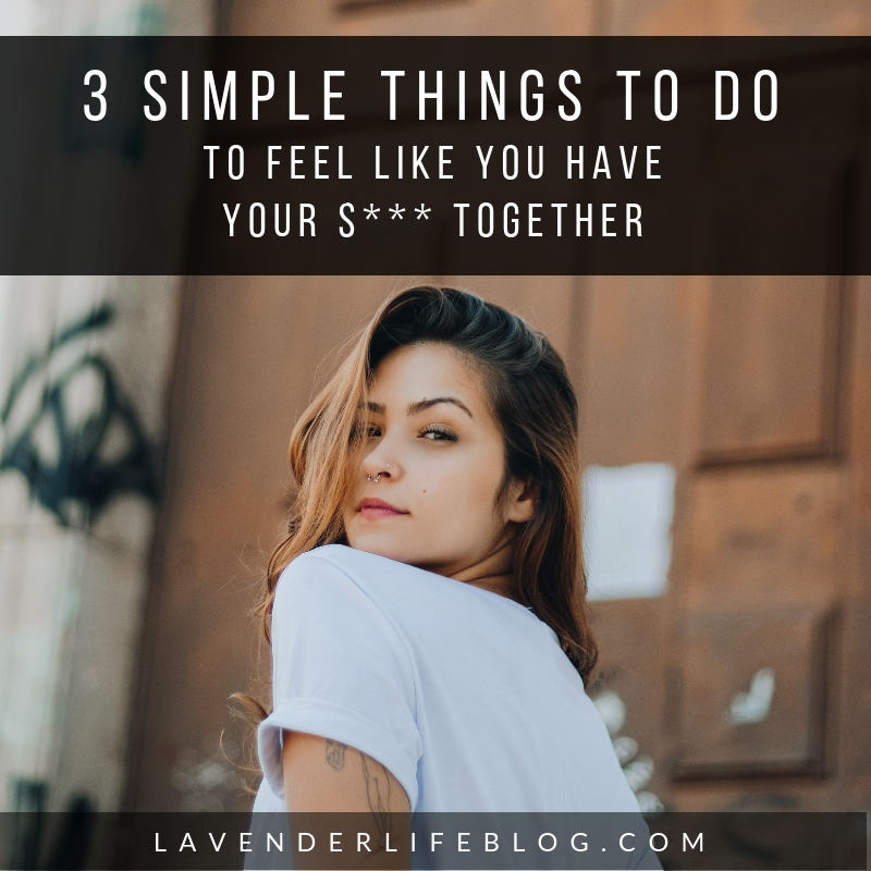 3 Simple Things to Do To Feel Like You Have Your S*** Together