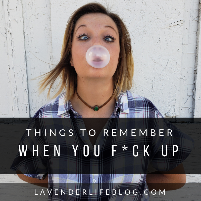 Things to remember when you screw up- how to learn from your mistakes, overcome your embarrassing moments, and forgive your fuck ups.