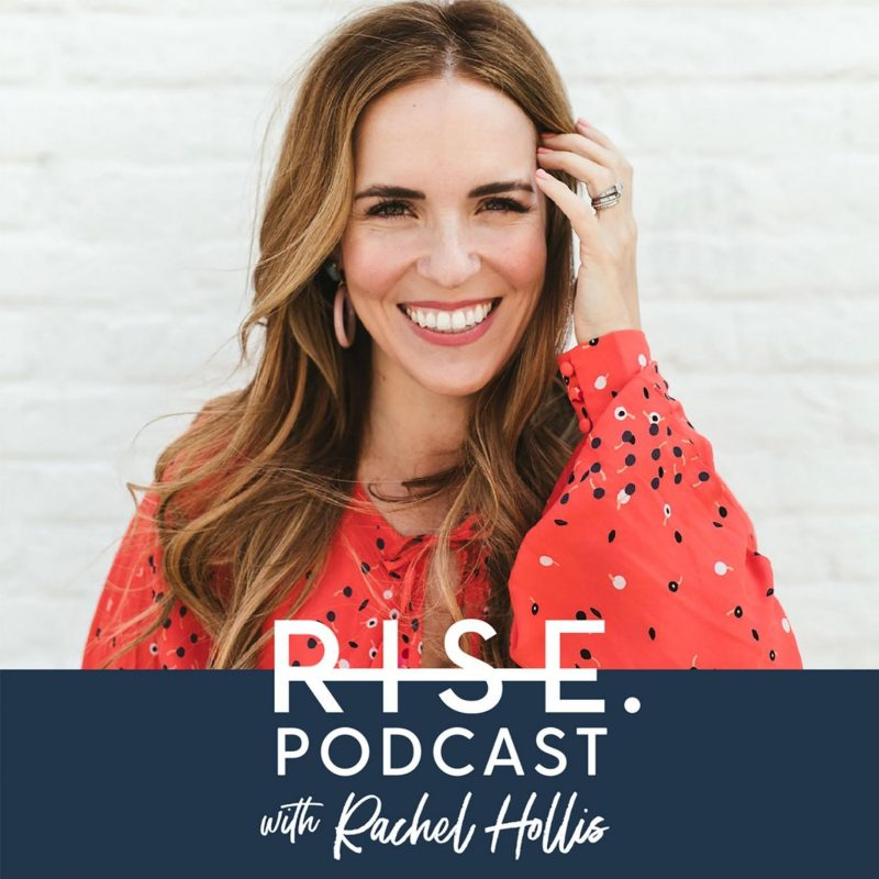 RISE Podcast with Rachel Hollis fro Girl Wash Your Face and Girl Stop Apologizing.
